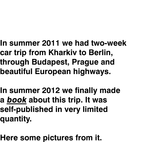 In summer 2011 we had two-week  					car trip from Kharkiv to Berlin, 					through Budapest, Prague and  					beautiful European highways.  					In summer 2012 we finally made 					a book about this trip. It was 					self-published in very limited 					quantity.  					Here some pictures from it.